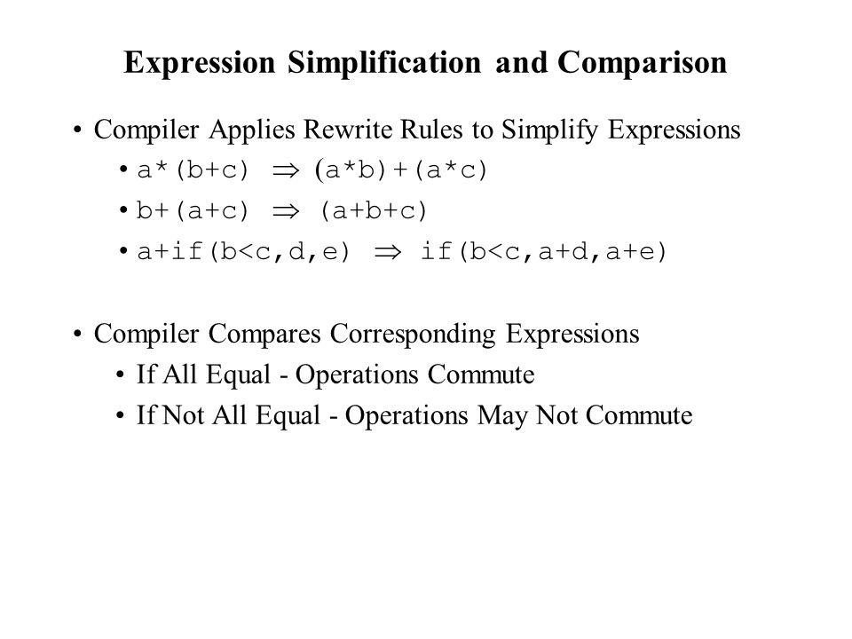 Expression Simplification and Comparison Compiler Applies Rewrite Rules to Simplify Expressions a*(b+c)  a*b)+(a*c) b+(a+c)  (a+b+c) a+if(b<c,d,e)  if(b<c,a+d,a+e) Compiler Compares Corresponding Expressions If All Equal - Operations Commute If Not All Equal - Operations May Not Commute