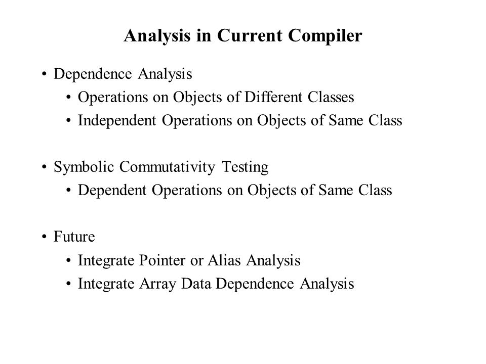 Analysis in Current Compiler Dependence Analysis Operations on Objects of Different Classes Independent Operations on Objects of Same Class Symbolic Commutativity Testing Dependent Operations on Objects of Same Class Future Integrate Pointer or Alias Analysis Integrate Array Data Dependence Analysis