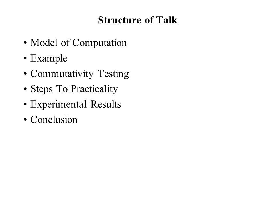 Structure of Talk Model of Computation Example Commutativity Testing Steps To Practicality Experimental Results Conclusion