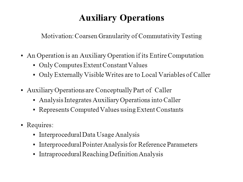 Auxiliary Operations Motivation: Coarsen Granularity of Commutativity Testing An Operation is an Auxiliary Operation if its Entire Computation Only Computes Extent Constant Values Only Externally Visible Writes are to Local Variables of Caller Auxiliary Operations are Conceptually Part of Caller Analysis Integrates Auxiliary Operations into Caller Represents Computed Values using Extent Constants Requires: Interprocedural Data Usage Analysis Interprocedural Pointer Analysis for Reference Parameters Intraprocedural Reaching Definition Analysis