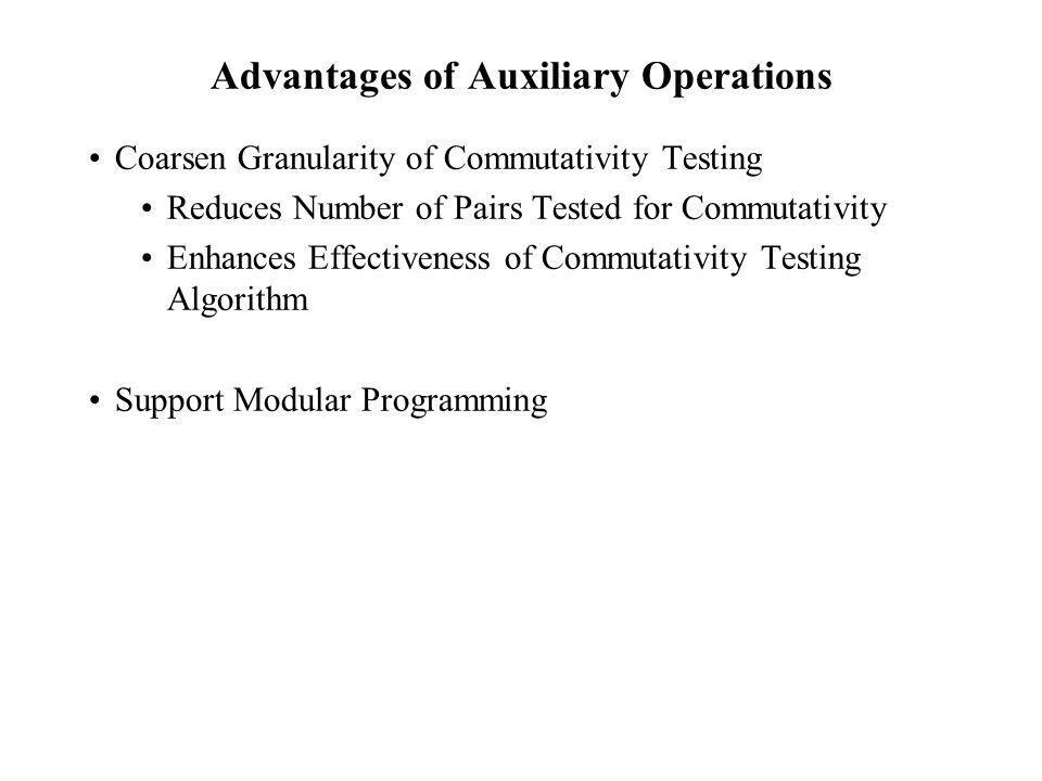 Advantages of Auxiliary Operations Coarsen Granularity of Commutativity Testing Reduces Number of Pairs Tested for Commutativity Enhances Effectiveness of Commutativity Testing Algorithm Support Modular Programming