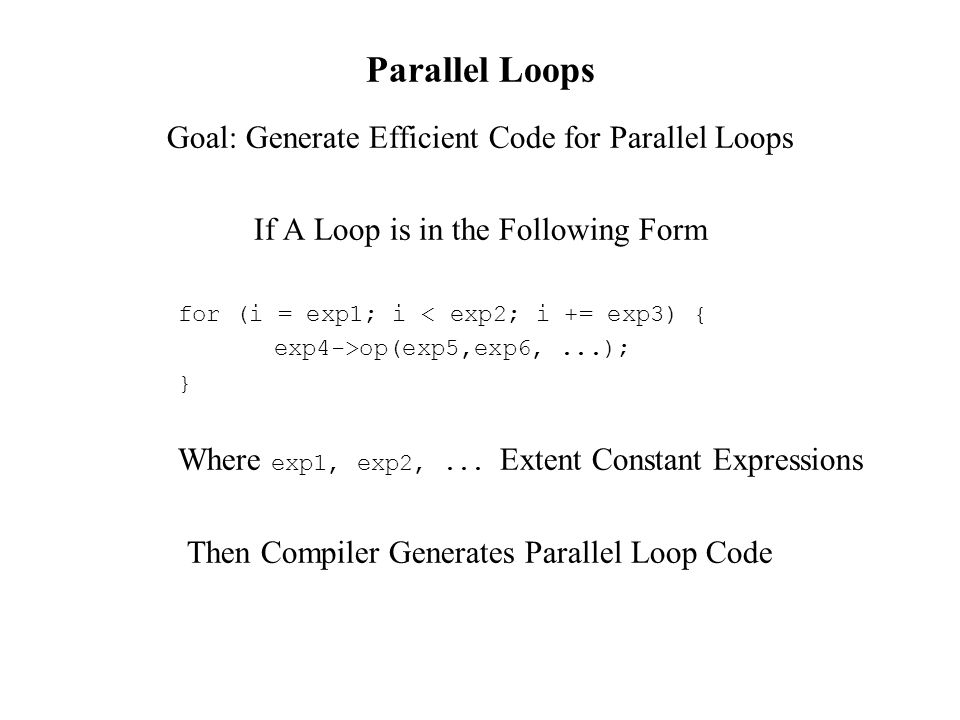 Parallel Loops Goal: Generate Efficient Code for Parallel Loops If A Loop is in the Following Form for (i = exp1; i < exp2; i += exp3) { exp4->op(exp5,exp6,...); } Where exp1, exp2,...