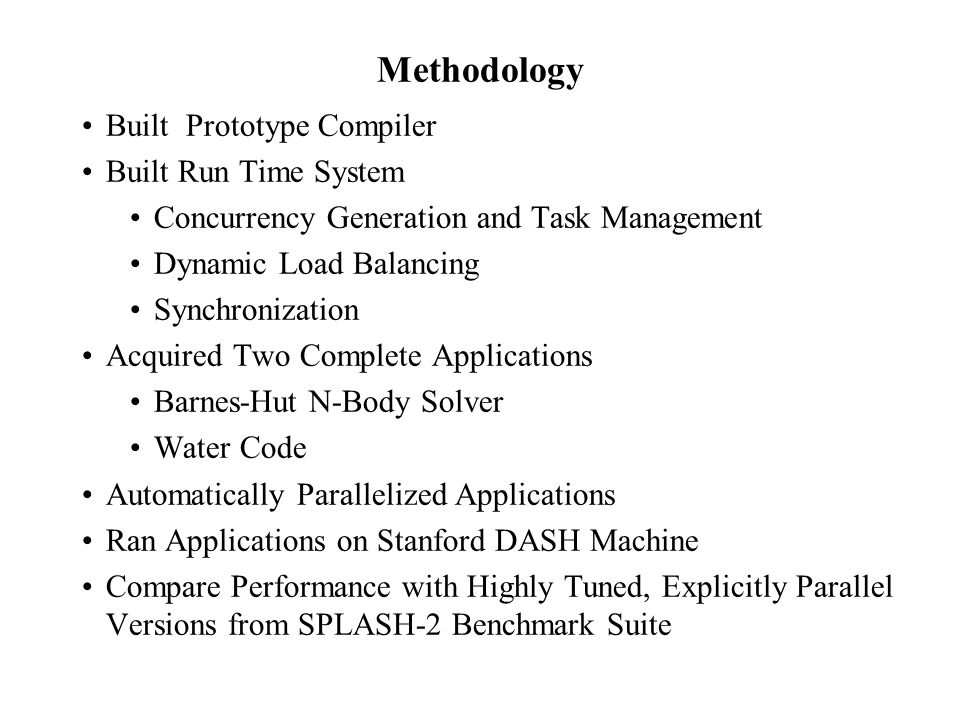 Methodology Built Prototype Compiler Built Run Time System Concurrency Generation and Task Management Dynamic Load Balancing Synchronization Acquired Two Complete Applications Barnes-Hut N-Body Solver Water Code Automatically Parallelized Applications Ran Applications on Stanford DASH Machine Compare Performance with Highly Tuned, Explicitly Parallel Versions from SPLASH-2 Benchmark Suite