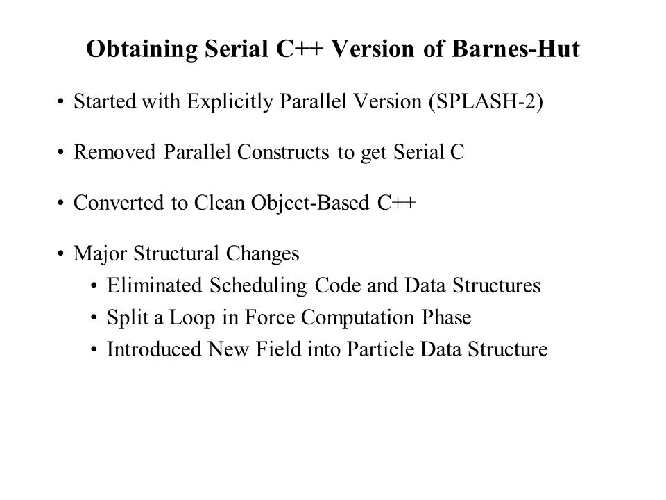 Obtaining Serial C++ Version of Barnes-Hut Started with Explicitly Parallel Version (SPLASH-2) Removed Parallel Constructs to get Serial C Converted to Clean Object-Based C++ Major Structural Changes Eliminated Scheduling Code and Data Structures Split a Loop in Force Computation Phase Introduced New Field into Particle Data Structure