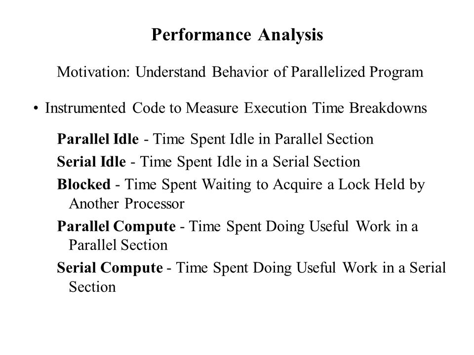 Performance Analysis Motivation: Understand Behavior of Parallelized Program Instrumented Code to Measure Execution Time Breakdowns Parallel Idle - Time Spent Idle in Parallel Section Serial Idle - Time Spent Idle in a Serial Section Blocked - Time Spent Waiting to Acquire a Lock Held by Another Processor Parallel Compute - Time Spent Doing Useful Work in a Parallel Section Serial Compute - Time Spent Doing Useful Work in a Serial Section
