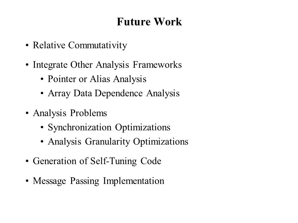 Future Work Relative Commutativity Integrate Other Analysis Frameworks Pointer or Alias Analysis Array Data Dependence Analysis Analysis Problems Synchronization Optimizations Analysis Granularity Optimizations Generation of Self-Tuning Code Message Passing Implementation
