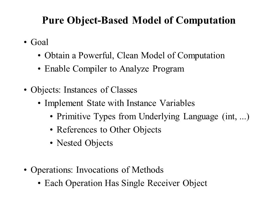 Pure Object-Based Model of Computation Goal Obtain a Powerful, Clean Model of Computation Enable Compiler to Analyze Program Objects: Instances of Classes Implement State with Instance Variables Primitive Types from Underlying Language (int,...) References to Other Objects Nested Objects Operations: Invocations of Methods Each Operation Has Single Receiver Object