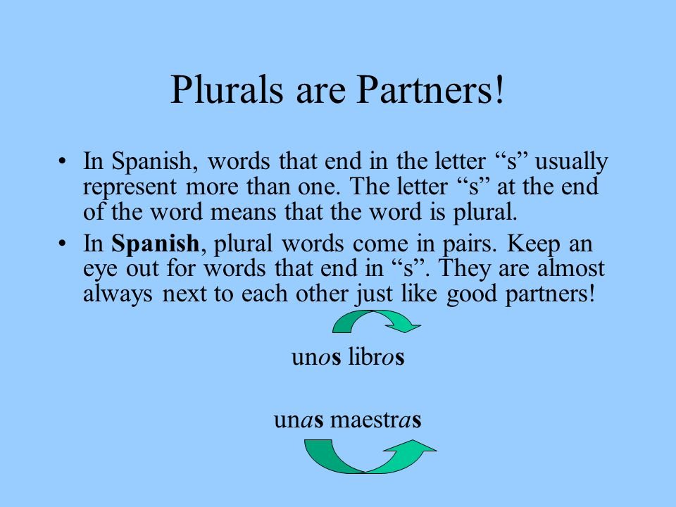 "Plurals are Partners! In Spanish, words that end in the letter ""s"" usually represent more than one. The letter ""s"" at the end of the word means that t"