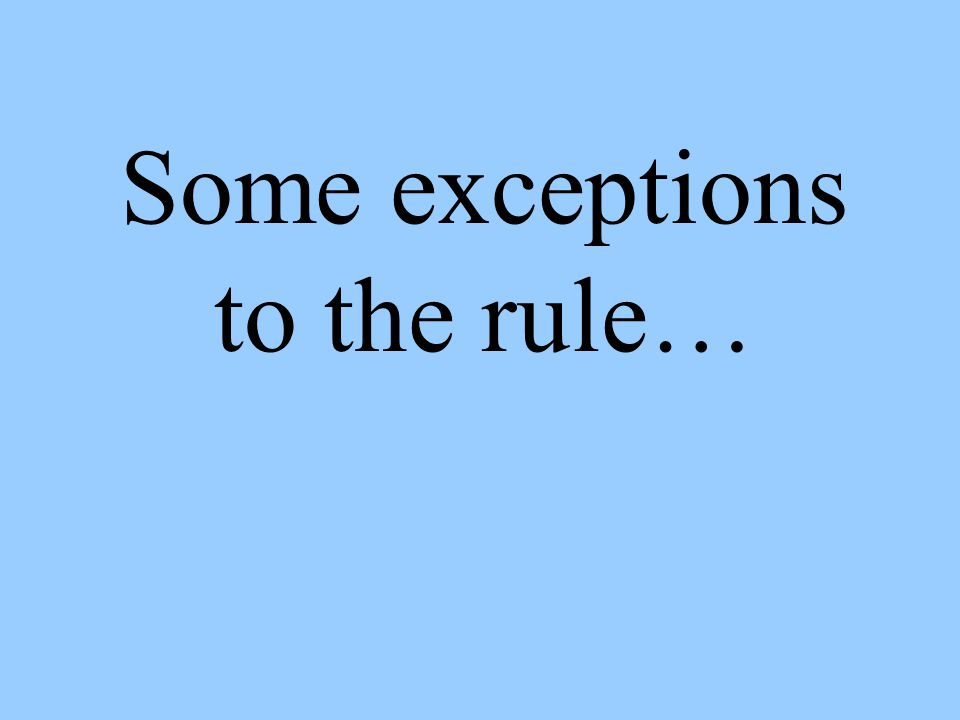 Some exceptions to the rule…