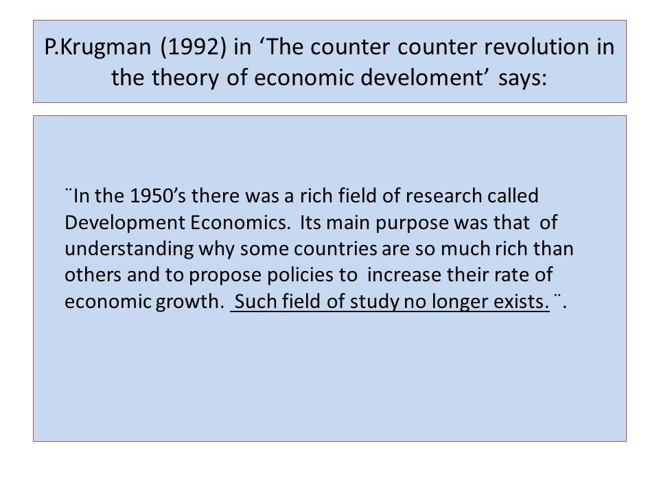 P.Krugman (1992) in 'The counter counter revolution in the theory of economic develoment' says: ¨In the 1950's there was a rich field of research called Development Economics.
