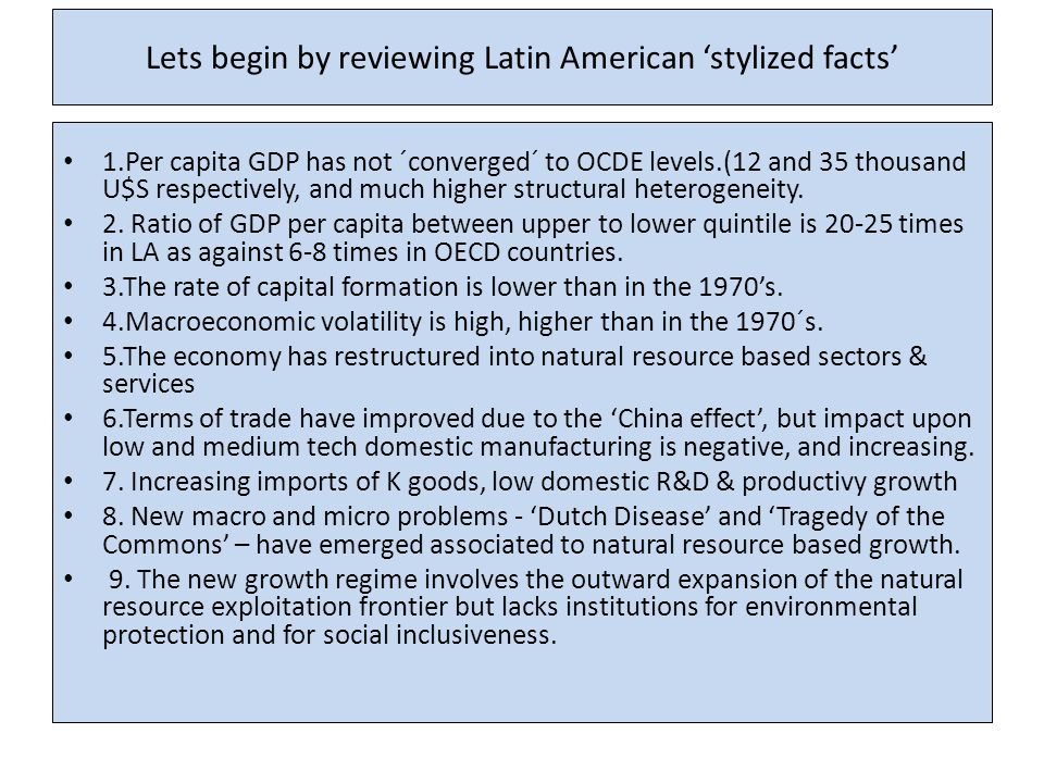 Lets begin by reviewing Latin American 'stylized facts' 1.Per capita GDP has not ´converged´ to OCDE levels.(12 and 35 thousand U$S respectively, and much higher structural heterogeneity.