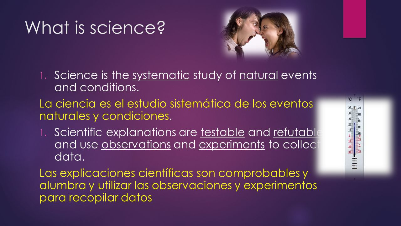 What is science? 1. Science is the systematic study of natural events and conditions. La ciencia es el estudio sistemático de los eventos naturales y
