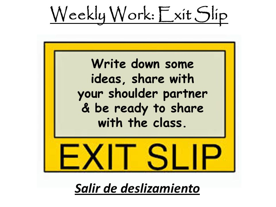Write down some ideas, share with your shoulder partner & be ready to share with the class. Weekly Work: Exit Slip Salir de deslizamiento