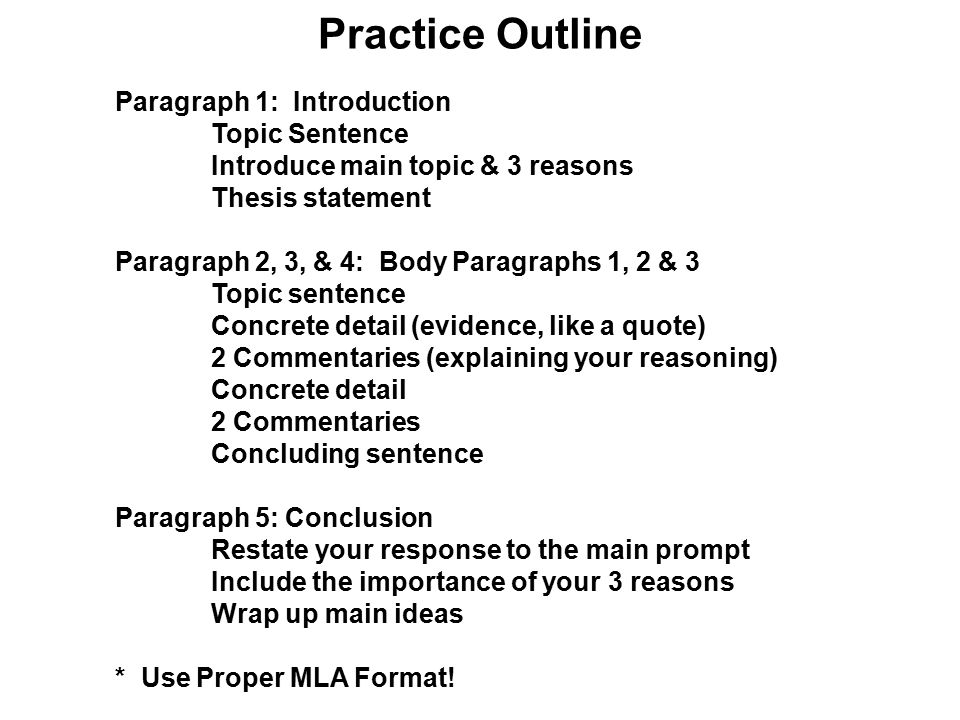 Paragraph 1: Introduction Topic Sentence Introduce main topic & 3 reasons Thesis statement Paragraph 2, 3, & 4: Body Paragraphs 1, 2 & 3 Topic sentence Concrete detail (evidence, like a quote) 2 Commentaries (explaining your reasoning) Concrete detail 2 Commentaries Concluding sentence Paragraph 5: Conclusion Restate your response to the main prompt Include the importance of your 3 reasons Wrap up main ideas * Use Proper MLA Format.