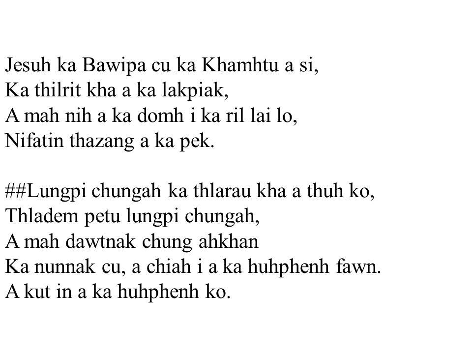 Jesuh ka Bawipa cu ka Khamhtu a si, Ka thilrit kha a ka lakpiak, A mah nih a ka domh i ka ril lai lo, Nifatin thazang a ka pek.