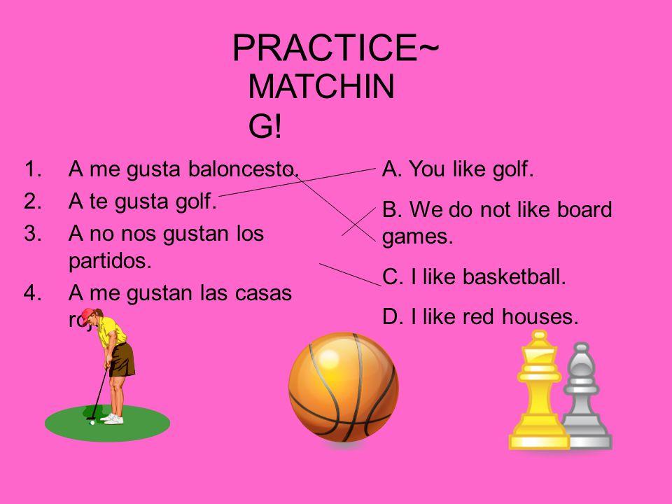PRACTICE~ 1.A me gusta baloncesto. 2.A te gusta golf.