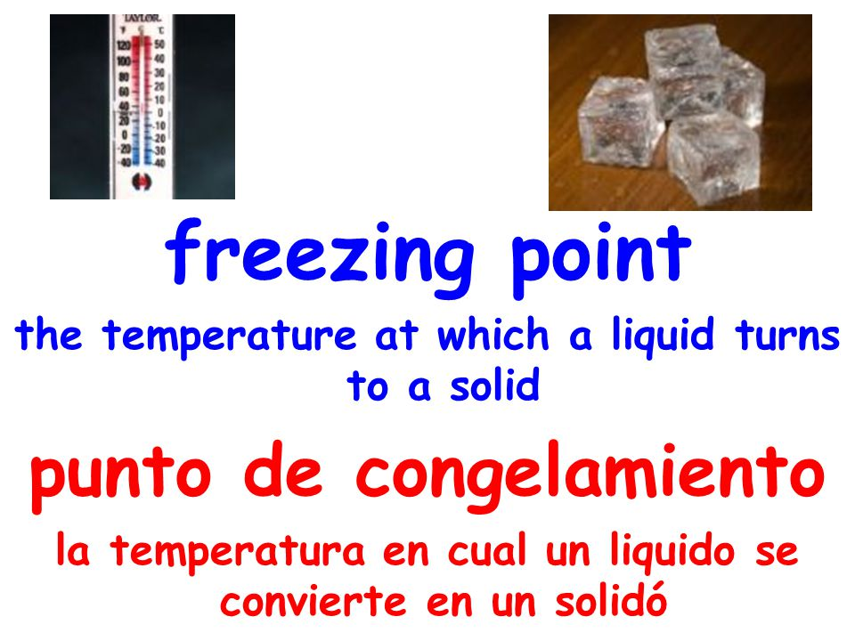freezing point the temperature at which a liquid turns to a solid punto de congelamiento la temperatura en cual un liquido se convierte en un solidó