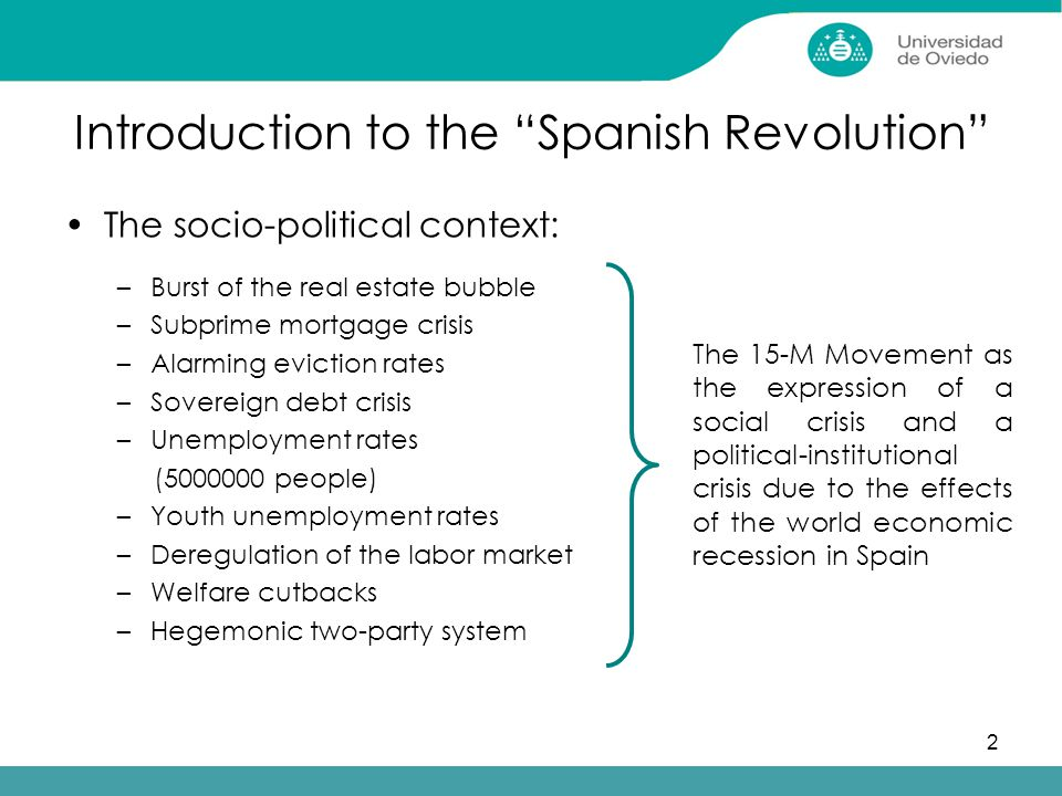 2 Introduction to the Spanish Revolution The socio-political context: –Burst of the real estate bubble –Subprime mortgage crisis –Alarming eviction rates –Sovereign debt crisis –Unemployment rates (5000000 people) –Youth unemployment rates –Deregulation of the labor market –Welfare cutbacks –Hegemonic two-party system The 15-M Movement as the expression of a social crisis and a political-institutional crisis due to the effects of the world economic recession in Spain