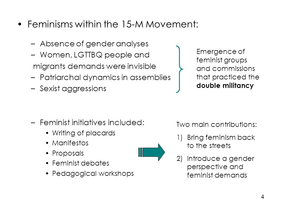 4 Feminisms within the 15-M Movement: –Absence of gender analyses –Women, LGTTBQ people and migrants demands were invisible –Patriarchal dynamics in assemblies –Sexist aggressions –Feminist initiatives included: Writing of placards Manifestos Proposals Feminist debates Pedagogical workshops Emergence of feminist groups and commissions that practiced the double militancy Two main contributions: 1)Bring feminism back to the streets 2)Introduce a gender perspective and feminist demands