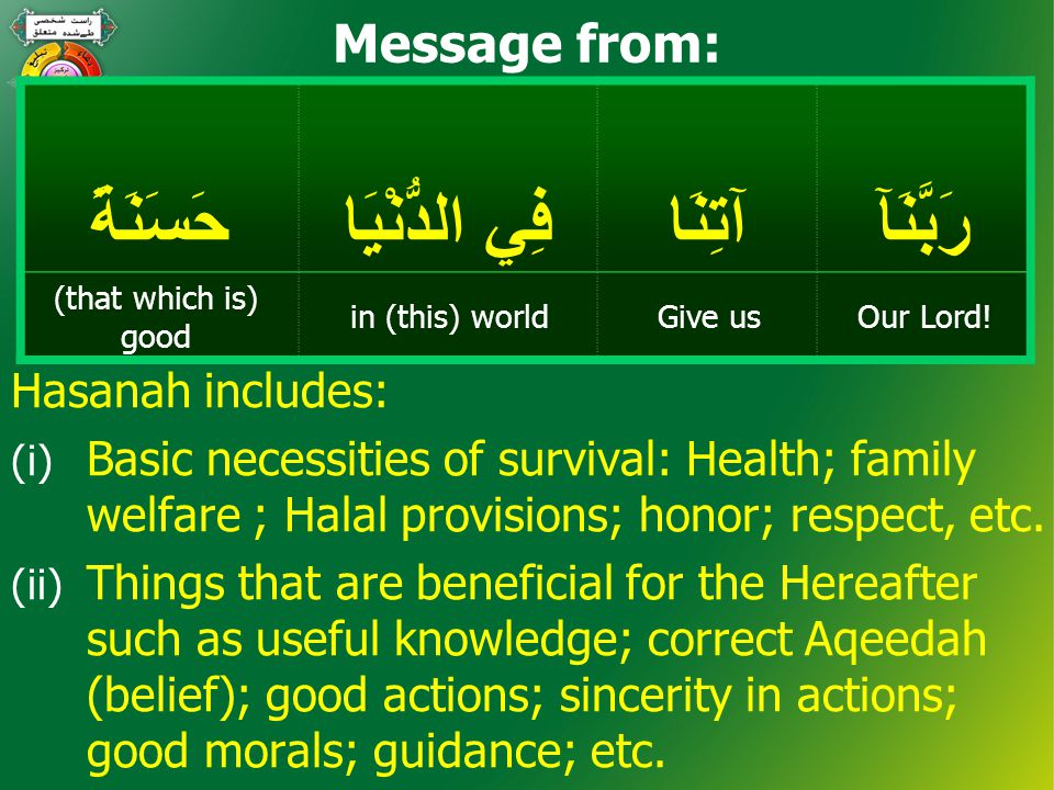 Hasanah includes: (i) Basic necessities of survival: Health; family welfare ; Halal provisions; honor; respect, etc. (ii) Things that are beneficial f