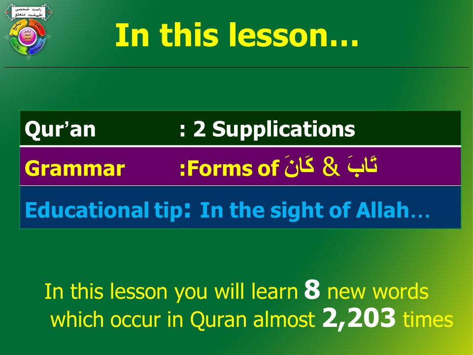 In this lesson… Qur ' an : 2 Supplications Grammar :Forms of كَانَ & تَابَ Educational tip : In the sight of Allah … In this lesson you will learn 8 new words which occur in Quran almost 2,203 times