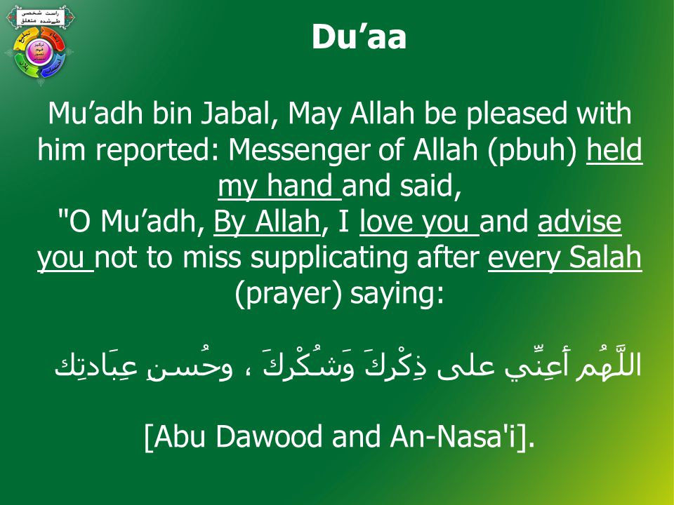Du'aa Mu'adh bin Jabal, May Allah be pleased with him reported: Messenger of Allah (pbuh) held my hand and said, O Mu'adh, By Allah, I love you and advise you not to miss supplicating after every Salah (prayer) saying: اللَّھُم أَعِنِّي على ذِكْرِكَ وَشُكْرِكَ ، وحُسنِ عِبَادتِك [Abu Dawood and An-Nasa i].