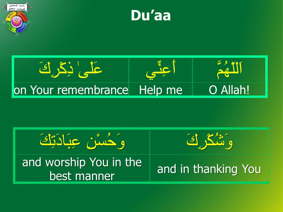 اَللّهُمَّأَعِنِّيعَلَىٰ ذِكْرِكَ O Allah!Help meon Your remembrance وَشُكْرِكَ وَحُسْنِ عِبَادَتِكَ and in thanking You and worship You in the best manner Du'aa
