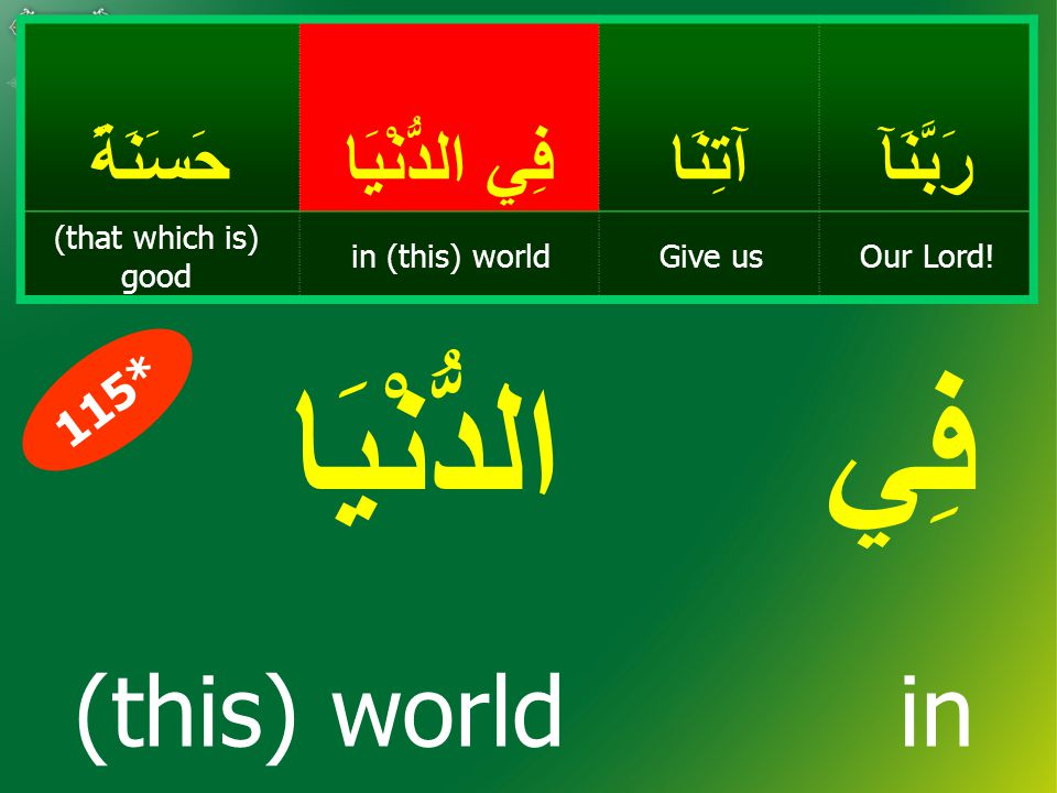 رَبَّنَآآتِنَا فِي الدُّنْيَا حَسَنَةً Our Lord!Give usin (this) world (that which is) good فِي الدُّنْيَا (this) world in 115*