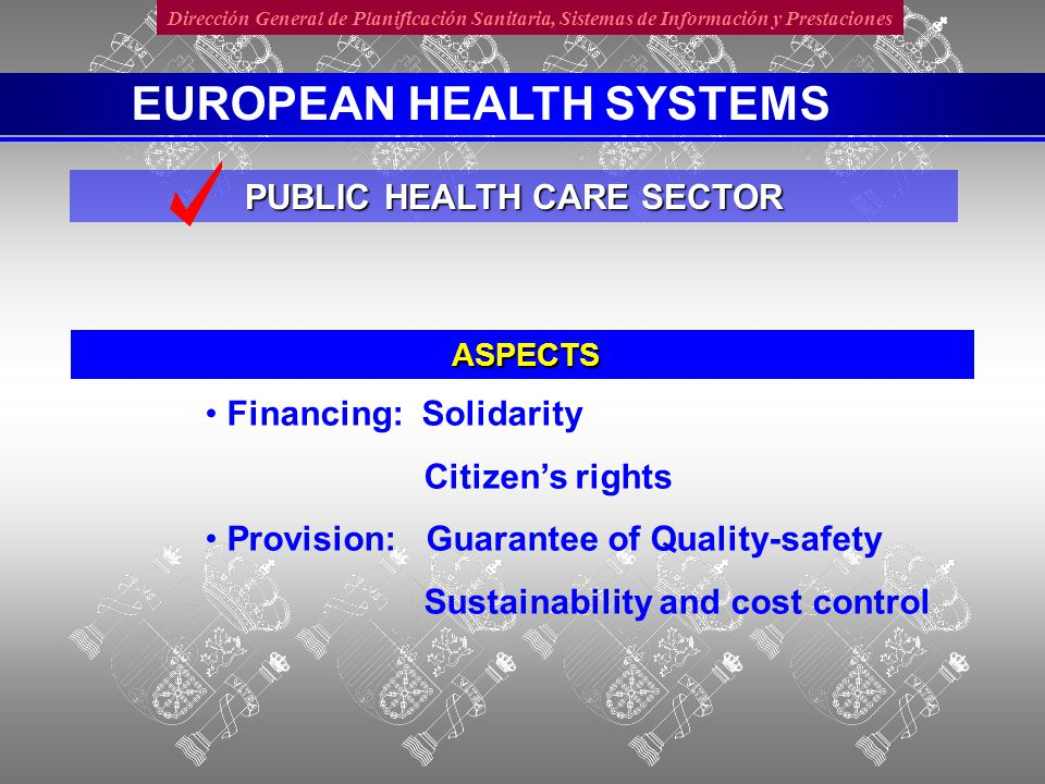 Dirección General de Planificación Sanitaria, Sistemas de Información y Prestaciones ASPECTS PUBLIC HEALTH CARE SECTOR EUROPEAN HEALTH SYSTEMS Financing: Solidarity Citizen's rights Provision: Guarantee of Quality-safety Sustainability and cost control