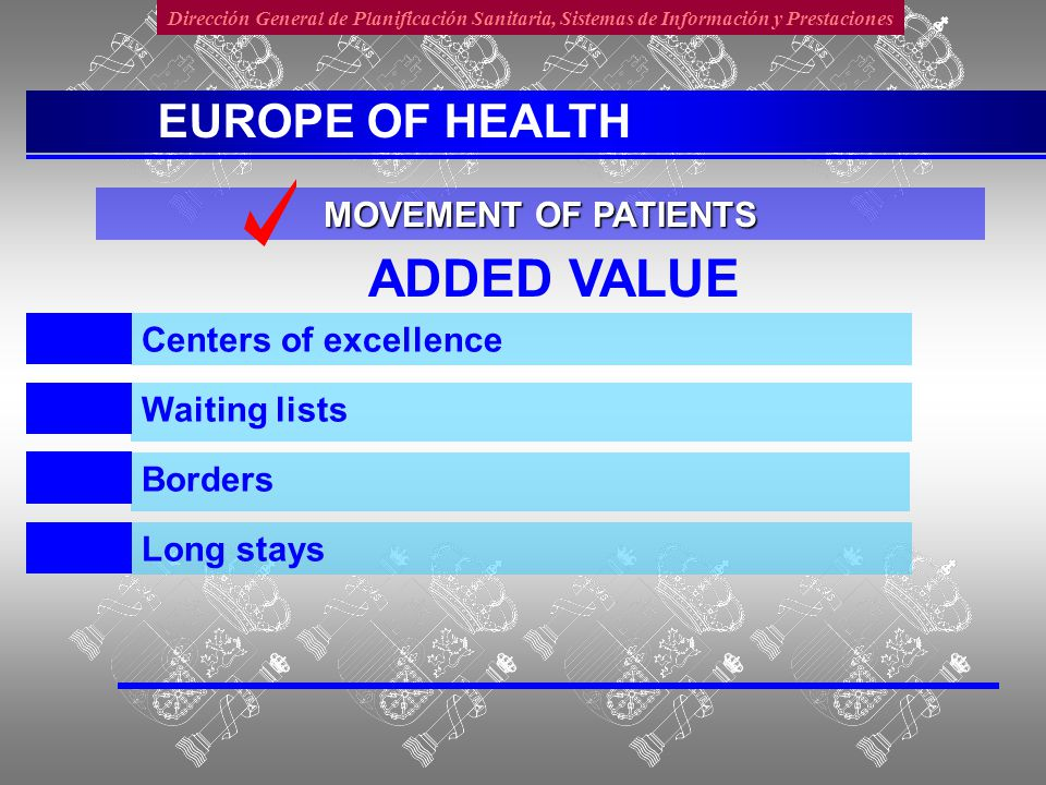 Dirección General de Planificación Sanitaria, Sistemas de Información y Prestaciones ADDED VALUE Borders Centers of excellence Waiting lists Long stays MOVEMENT OF PATIENTS EUROPE OF HEALTH