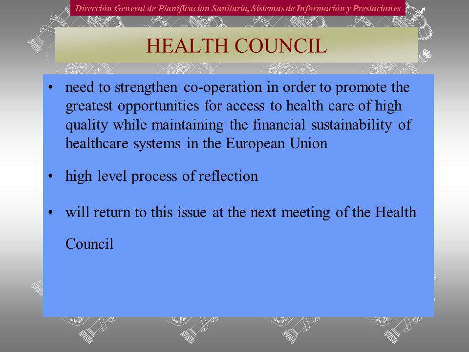 Dirección General de Planificación Sanitaria, Sistemas de Información y Prestaciones HEALTH COUNCIL need to strengthen co-operation in order to promote the greatest opportunities for access to health care of high quality while maintaining the financial sustainability of healthcare systems in the European Union high level process of reflection will return to this issue at the next meeting of the Health Council
