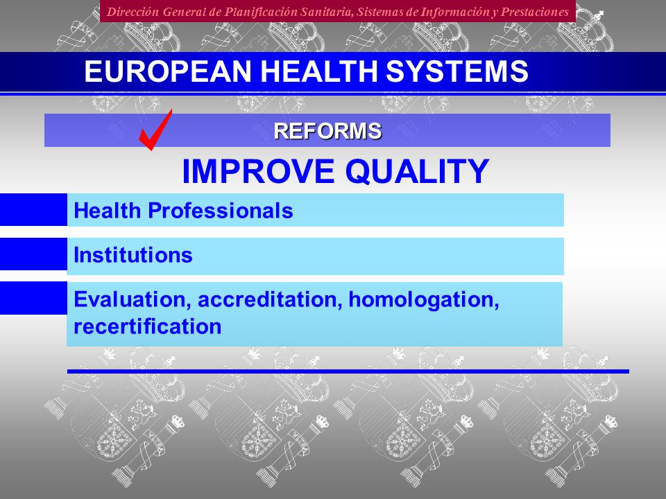 Dirección General de Planificación Sanitaria, Sistemas de Información y Prestaciones IMPROVE QUALITY Evaluation, accreditation, homologation, recertification Health Professionals Institutions REFORMS EUROPEAN HEALTH SYSTEMS