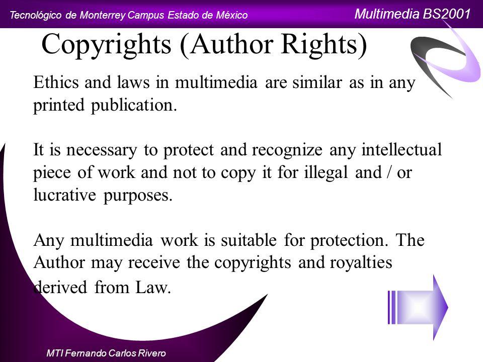 Tecnológico de Monterrey Campus Estado de México Multimedia BS2001 MTI Fernando Carlos Rivero Copyrights (Author Rights) Ethics and laws in multimedia are similar as in any printed publication.