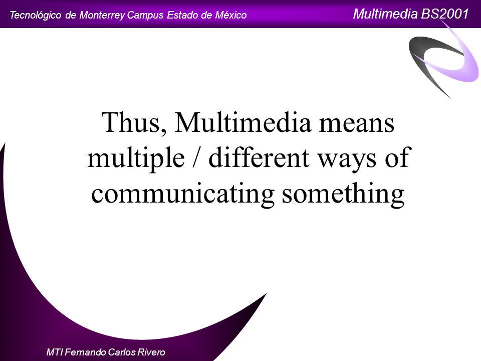 Tecnológico de Monterrey Campus Estado de México Multimedia BS2001 MTI Fernando Carlos Rivero Thus, Multimedia means multiple / different ways of communicating something