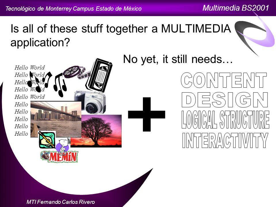 Tecnológico de Monterrey Campus Estado de México Multimedia BS2001 MTI Fernando Carlos Rivero Is all of these stuff together a MULTIMEDIA application.