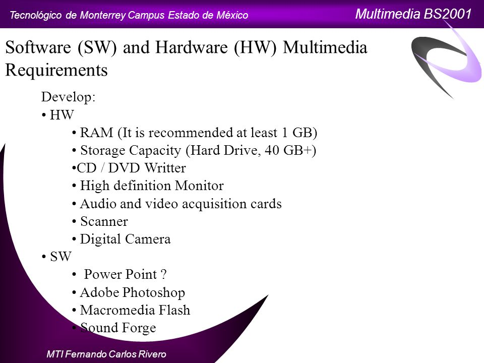 Tecnológico de Monterrey Campus Estado de México Multimedia BS2001 MTI Fernando Carlos Rivero Software (SW) and Hardware (HW) Multimedia Requirements Develop: HW RAM (It is recommended at least 1 GB) Storage Capacity (Hard Drive, 40 GB+) CD / DVD Writter High definition Monitor Audio and video acquisition cards Scanner Digital Camera SW Power Point .