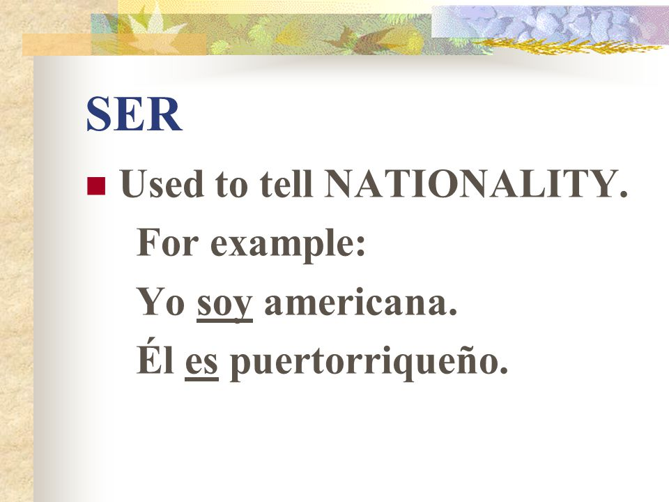 SER Used to tell NATIONALITY. For example: Yo soy americana. Él es puertorriqueño.
