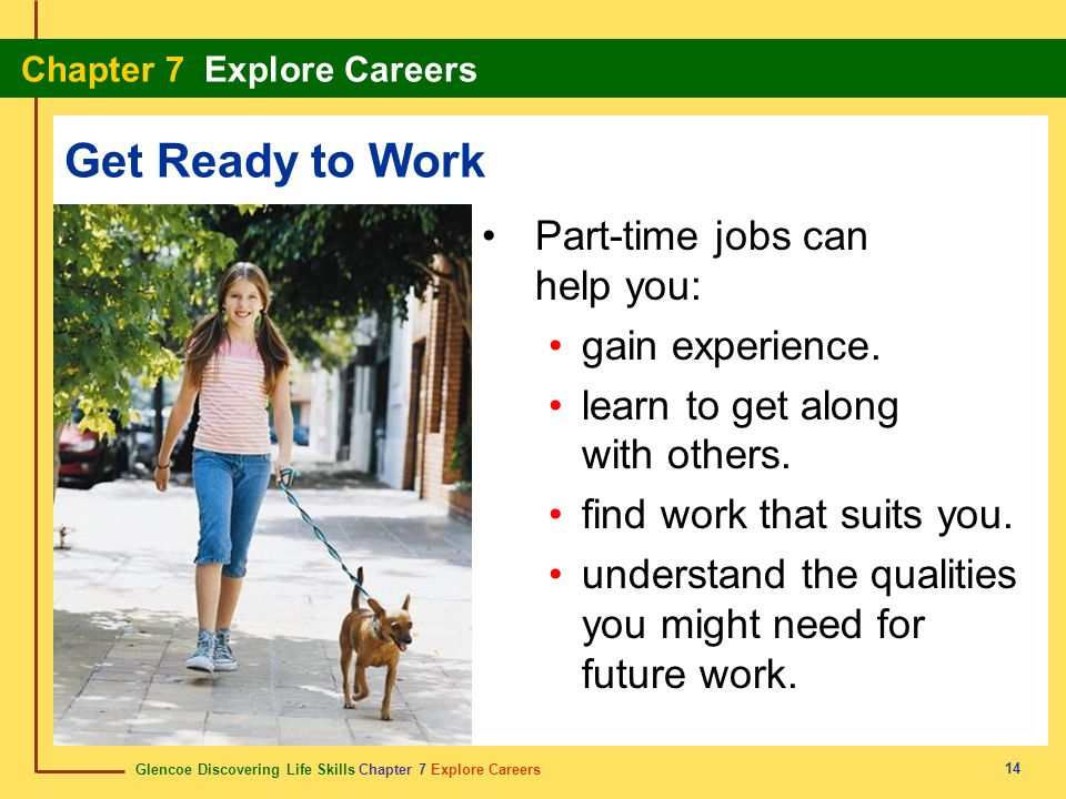 Glencoe Discovering Life Skills Chapter 7 Explore Careers Chapter 7 Explore Careers 14 Get Ready to Work Part-time jobs can help you: gain experience.