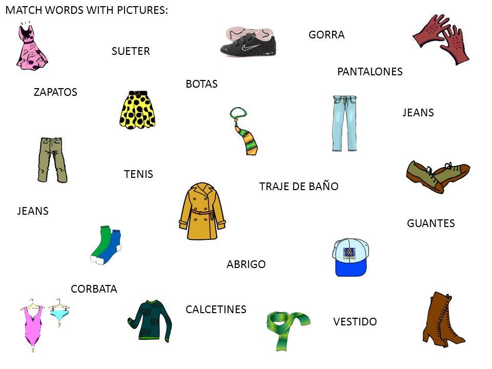 MATCH WORDS WITH PICTURES: VESTIDO JEANS TENIS GORRA ZAPATOS BOTAS ABRIGO SUETER JEANS GUANTES TRAJE DE BAÑO PANTALONES CALCETINES CORBATA