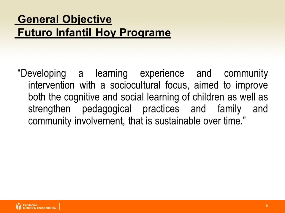 5 General Objective Futuro Infantil Hoy Programe Developing a learning experience and community intervention with a sociocultural focus, aimed to improve both the cognitive and social learning of children as well as strengthen pedagogical practices and family and community involvement, that is sustainable over time.