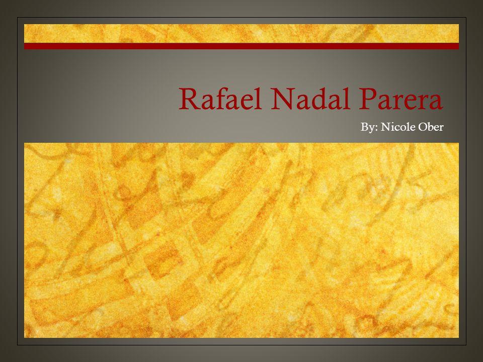 Rafael Nadal Parera By: Nicole Ober