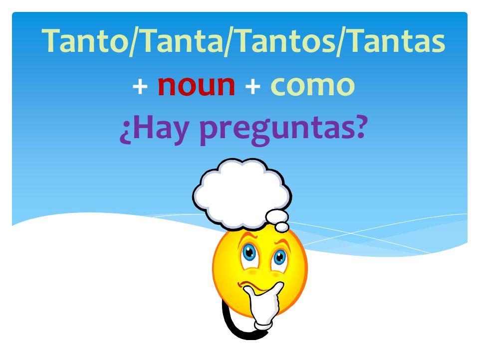 Tanto/Tanta/Tantos/Tantas + noun + como ¿Hay preguntas