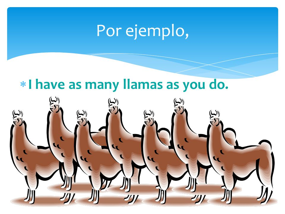  I have as many llamas as you do. Por ejemplo,