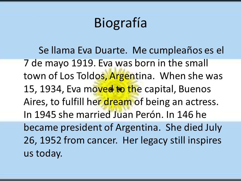 Biografía Se llama Eva Duarte. Me cumpleaños es el 7 de mayo 1919.