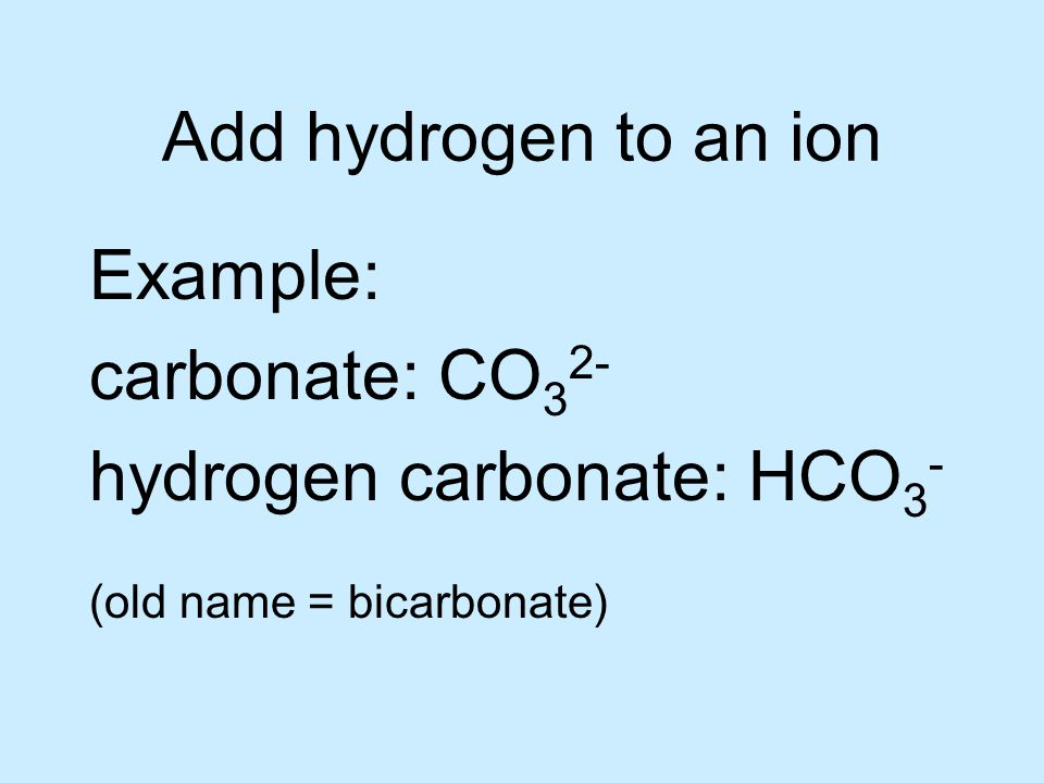 Add hydrogen to an ion Example: carbonate: CO 3 2- hydrogen carbonate: HCO 3 - (old name = bicarbonate)