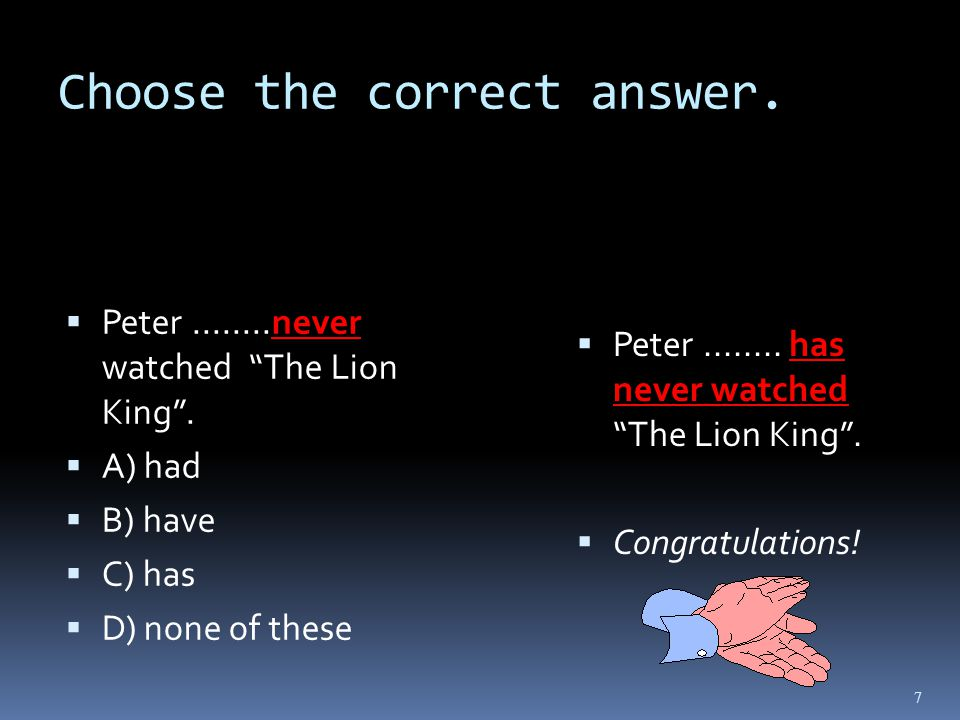 Choose the correct answer. Peter........never watched The Lion King .