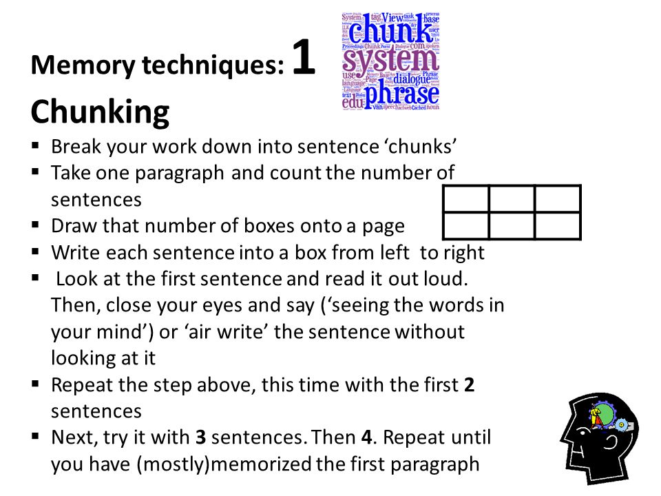 Memory techniques: 1 Chunking  Break your work down into sentence 'chunks'  Take one paragraph and count the number of sentences  Draw that number of boxes onto a page  Write each sentence into a box from left to right  Look at the first sentence and read it out loud.