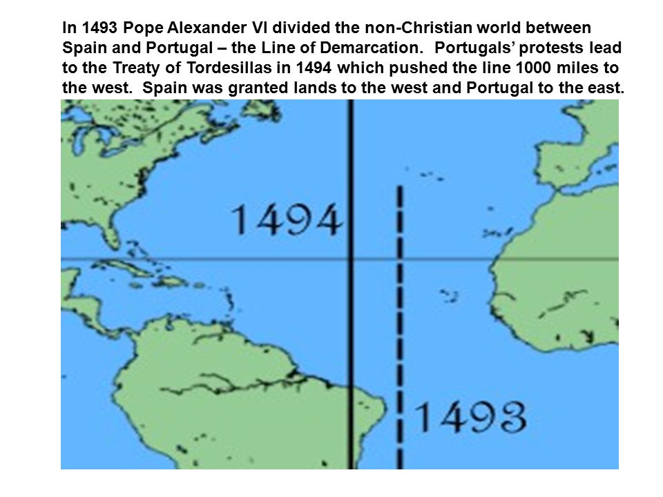 In 1493 Pope Alexander VI divided the non-Christian world between Spain and Portugal – the Line of Demarcation. Portugals' protests lead to the Treaty
