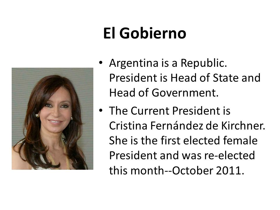 El Gobierno Argentina is a Republic. President is Head of State and Head of Government.