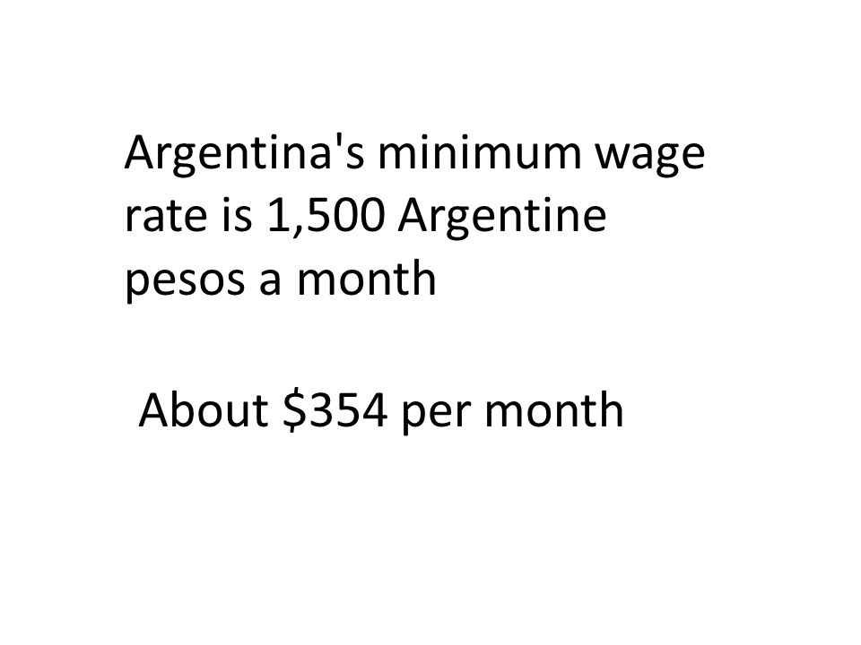 Argentina s minimum wage rate is 1,500 Argentine pesos a month About $354 per month